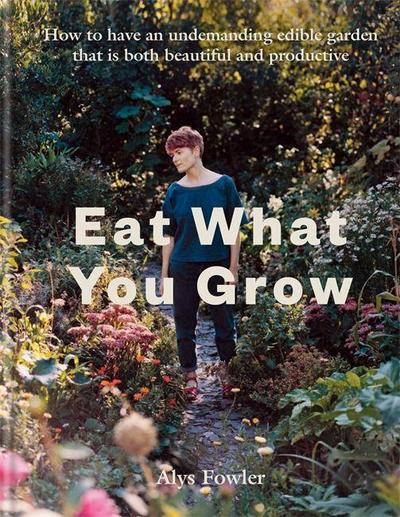 Eat What You Grow: How to Have an Undemanding Edible Garden That Is Both Beautiful and Productive