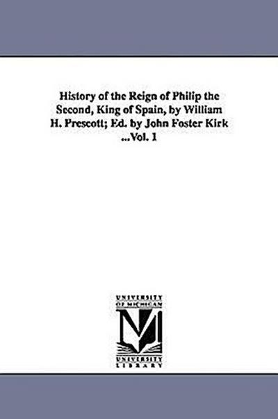 History of the Reign of Philip the Second, King of Spain, by William H. Prescott; Ed. by John Foster Kirk ...Vol. 1