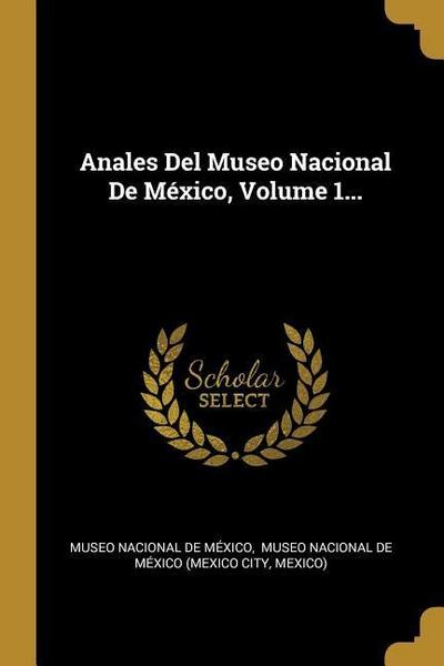 Anales Del Museo Nacional De México, Volume 1...