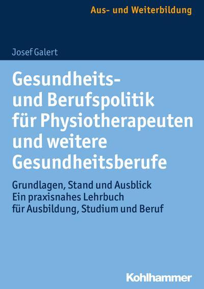 Gesundheits- und Berufspolitik für Physiotherapeuten und weitere Gesundheitsberufe: Grundlagen, Stand und Ausblick - ein praxisnahes Lehrbuch für Ausbildung, Studium und Beruf