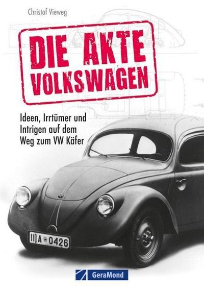 Die Akte Volkswagen: Ideen, Irrtümer und Intrigen auf dem Weg zum VW Käfer. Eine spannende Lektüre über das populärste Auto der Welt mit bisher unveröffentlichten Fakten, Fotos und Skizzen