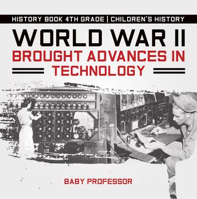 World War II Brought Advances in Technology - History Book 4th Grade | Children's History
