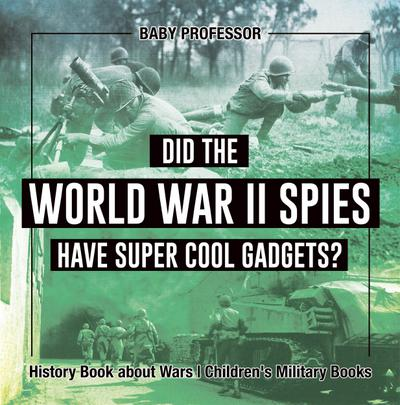 Did the World War II Spies Have Super Cool Gadgets? History Book about Wars   Children's Military Books