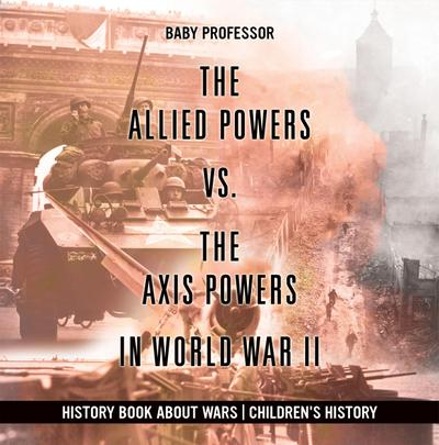 The Allied Powers vs. The Axis Powers in World War II - History Book about Wars   Children's History
