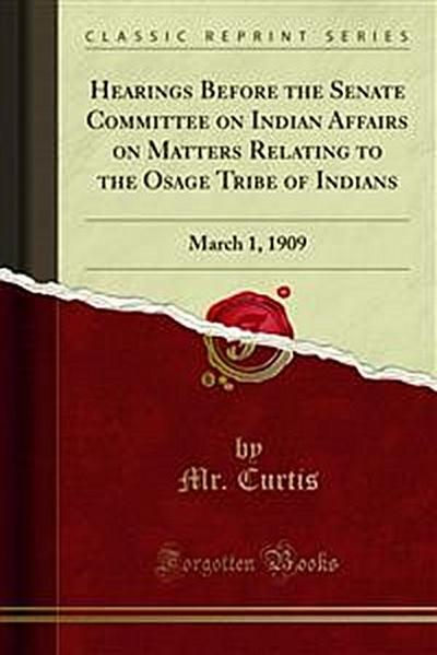 Hearings Before the Senate Committee on Indian Affairs on Matters Relating to the Osage Tribe of Indians