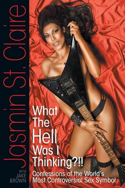 What the Hell Was I Thinking?!!' Confessions of the World's Most Controversial Sex Symbol