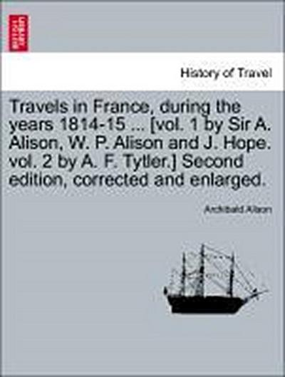 Travels in France, during the years 1814-15 ... [vol. 1 by Sir A. Alison, W. P. Alison and J. Hope. vol. 2 by A. F. Tytler.] Second edition, corrected and enlarged.