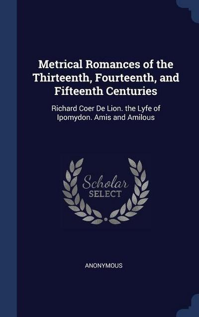 Metrical Romances of the Thirteenth, Fourteenth, and Fifteenth Centuries: Richard Coer de Lion. the Lyfe of Ipomydon. Amis and Amilous