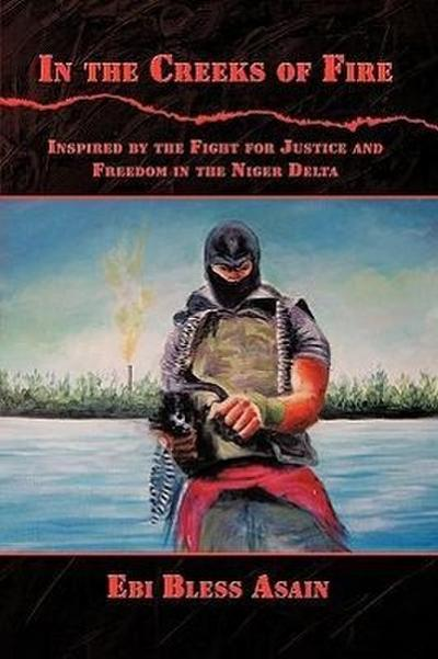In the Creeks of Fire: Inspired by the Fight for Justice and Freedom in the Niger Delta