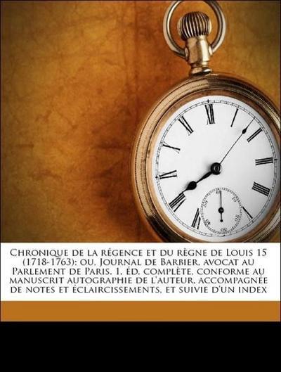 Chronique de la régence et du règne de Louis 15 (1718-1763); ou, Journal de Barbier, avocat au Parlement de Paris. 1. éd. complète, conforme au manuscrit autographie de l'auteur, accompagnée de notes et éclaircissements, et suivie d'un index Volume 2