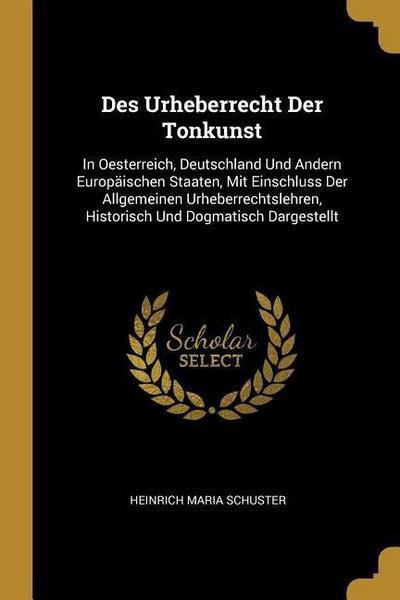 Des Urheberrecht Der Tonkunst: In Oesterreich, Deutschland Und Andern Europäischen Staaten, Mit Einschluss Der Allgemeinen Urheberrechtslehren, Histo