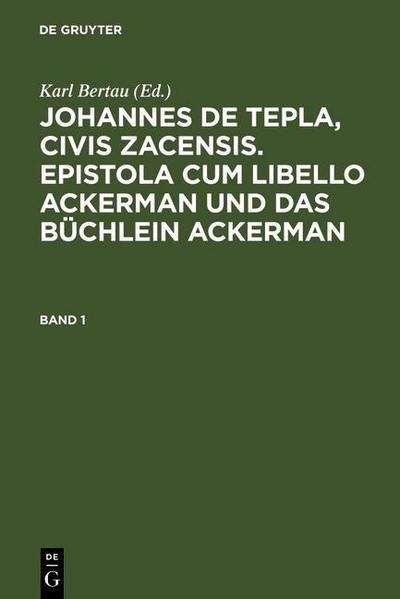 Bertau, Karl: Johannes de Tepla, Civis Zacensis, Epistola cum Libello ackerman und Das büchlein ackerman. Band 1