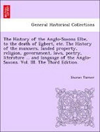 The History of the Anglo-Saxons Elbe, to the death of Egbert, etc. The History of the manners, landed property, religion, government, laws, poetry, literature ... and language of the Anglo-Saxons. Vol. III. The Third Edition.
