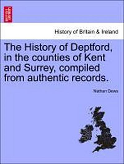 The History of Deptford, in the counties of Kent and Surrey, compiled from authentic records. VOL.I