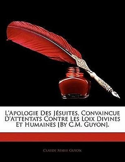 L'Apologie Des Jésuites, Convaincue D'Attentats Contre Les Loix Divines Et Humaines [By C.M. Guyon].