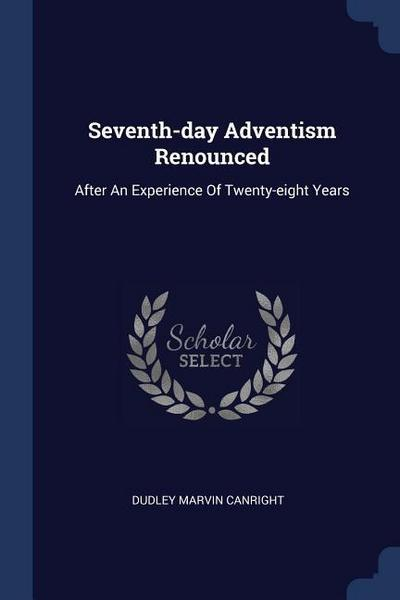 Seventh-Day Adventism Renounced: After an Experience of Twenty-Eight Years