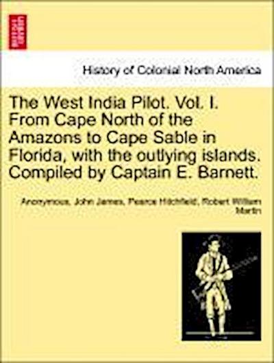 The West India Pilot. Vol. I. From Cape North of the Amazons to Cape Sable in Florida, with the outlying islands. Compiled by Captain E. Barnett. Vol. I. 4th Edition.