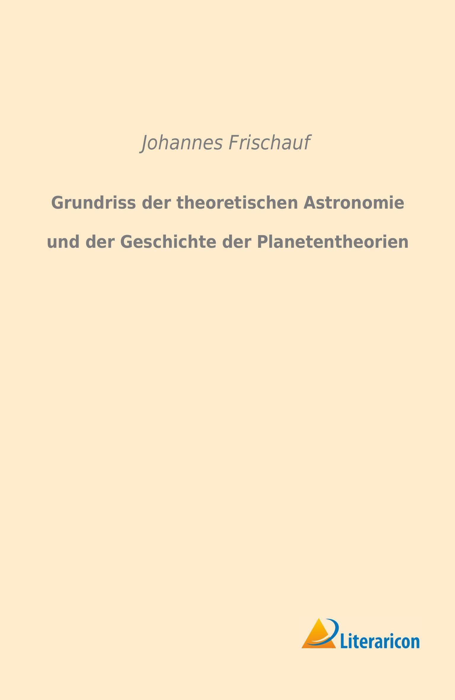 Grundriss der theoretischen Astronomie und der Geschichte der Planetentheor ...