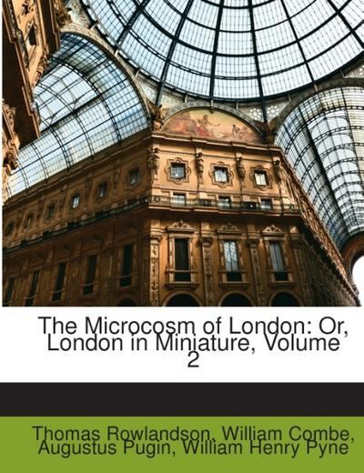 The Microcosm of London: Or, London in Miniature, Volume 2