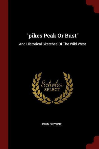 Pikes Peak or Bust: And Historical Sketches of the Wild West