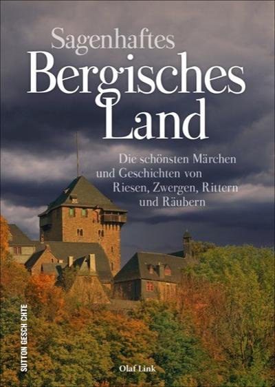 Sagenhaftes Bergisches Land; Die schönsten Märchen und Geschichten von Riesen, Zwergen, Rittern und Räubern; Sutton Sagen & Legenden; Deutsch