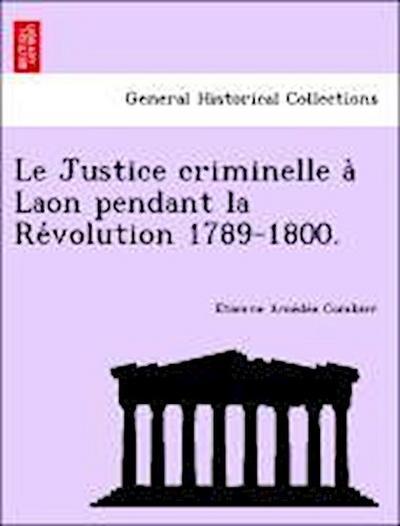 Le Justice criminelle a` Laon pendant la Re´volution 1789-1800.