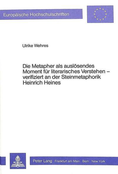 Die Metapher als auslösendes Moment für literarisches Verstehen verifiziert an der Steinmetaphorik Heinrich Heines