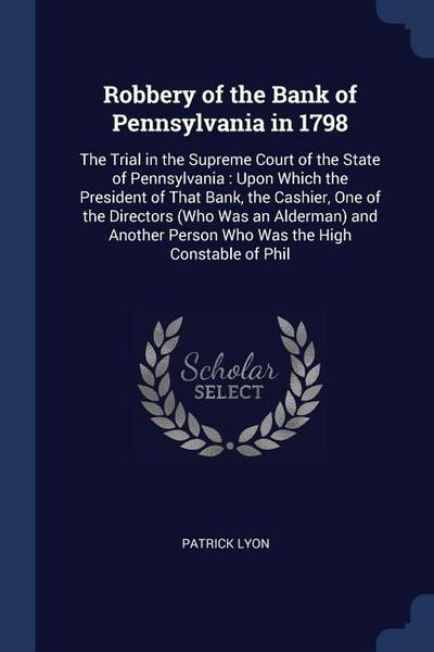 Robbery of the Bank of Pennsylvania in 1798: The Trial in the Supreme Court of the State of Pennsylvania: Upon Which the President of That Bank, the C