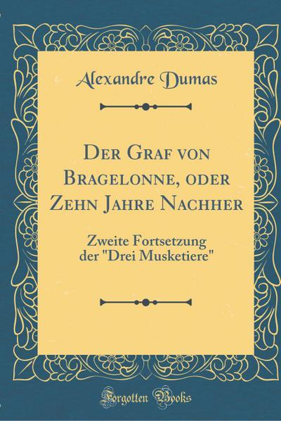 """Der Graf Von Bragelonne, Oder Zehn Jahre Nachher: Zweite Fortsetzung Der """"drei Musketiere"""" (Classic Reprint)"""