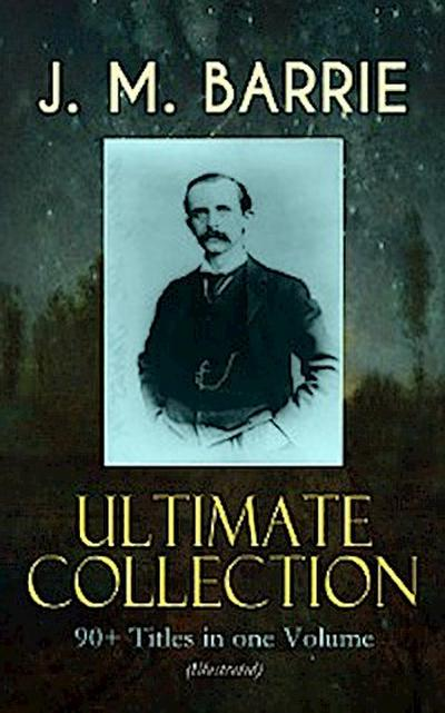 J. M. BARRIE Ultimate Collection: 90+ Titles in one Volume (Illustrated)