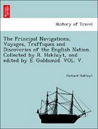 The Principal Navigations, Voyages, Traffiques and Discoveries of the English Nation. Collected by R. Hakluyt, and edited by E. Goldsmid. VOL. V.