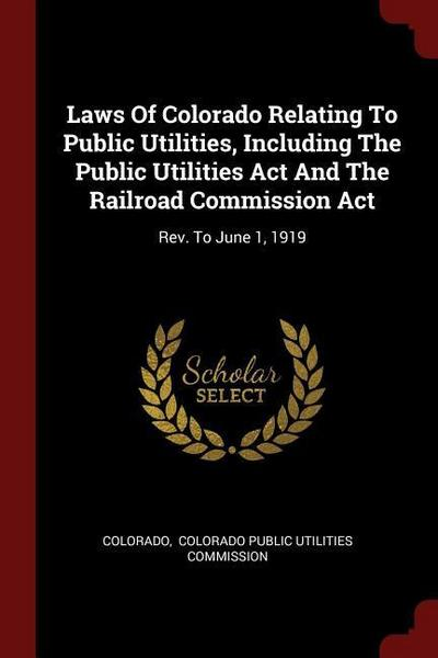 Laws of Colorado Relating to Public Utilities, Including the Public Utilities ACT and the Railroad Commission ACT: REV. to June 1, 1919