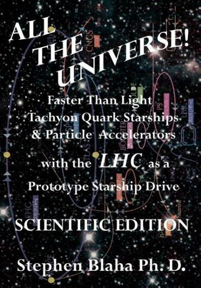 All the Universe! Faster Than Light Tachyon Quark Starships & Particle Accelerators with the Lhc as a Prototype Starship Drive Scientific Edition