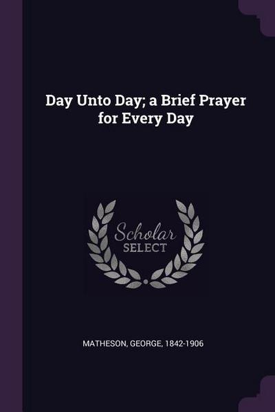 Day Unto Day; A Brief Prayer for Every Day