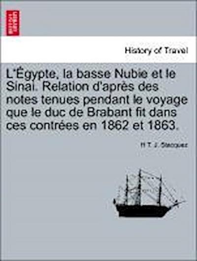 L'Égypte, la basse Nubie et le Sinai. Relation d'après des notes tenues pendant le voyage que le duc de Brabant fit dans ces contrées en 1862 et 1863.