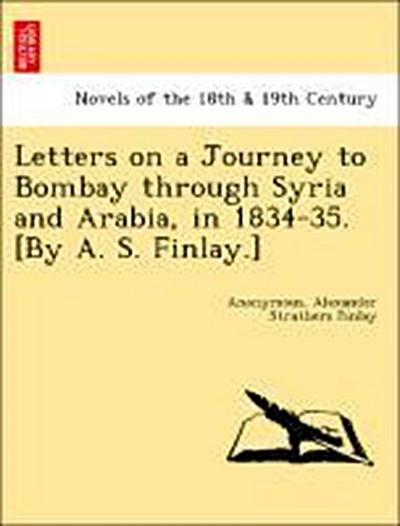 Letters on a Journey to Bombay through Syria and Arabia, in 1834-35. [By A. S. Finlay.]
