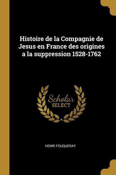 Histoire de la Compagnie de Jesus En France Des Origines a la Suppression 1528-1762