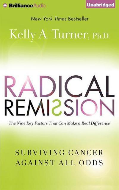 Radical Remission: Surviving Cancer Against All Odds: The Nine Key Factors That Can Make a Real Difference