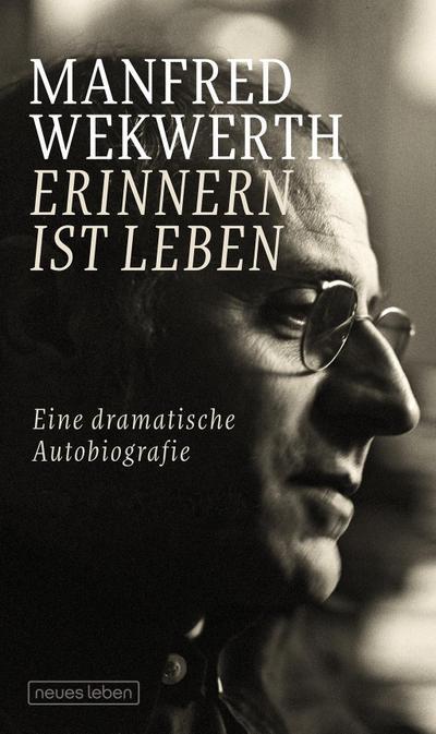 Erinnern ist Leben: Eine dramatische Autobiografie