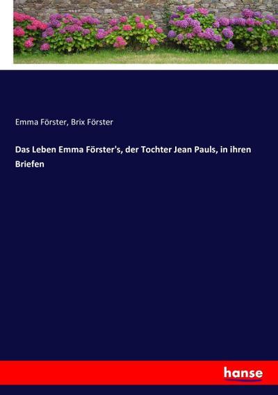 Das Leben Emma Förster's, der Tochter Jean Pauls, in ihren Briefen