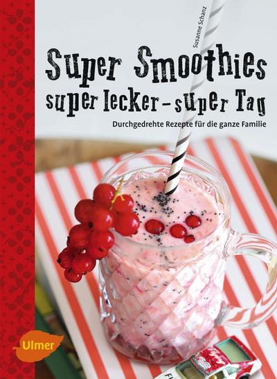 Super Smoothies, super lecker, super Tag; Durchgedrehte Rezepte für die ganze Familie   ; Deutsch; 50 Farbfotos -