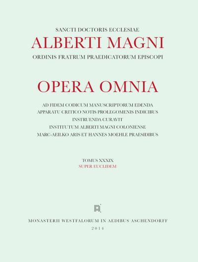 Albertus <Magnus>: [Opera omnia] Alberti Magni opera omnia / Opera Omnia /Super Euclidem: Tomus XXXIX