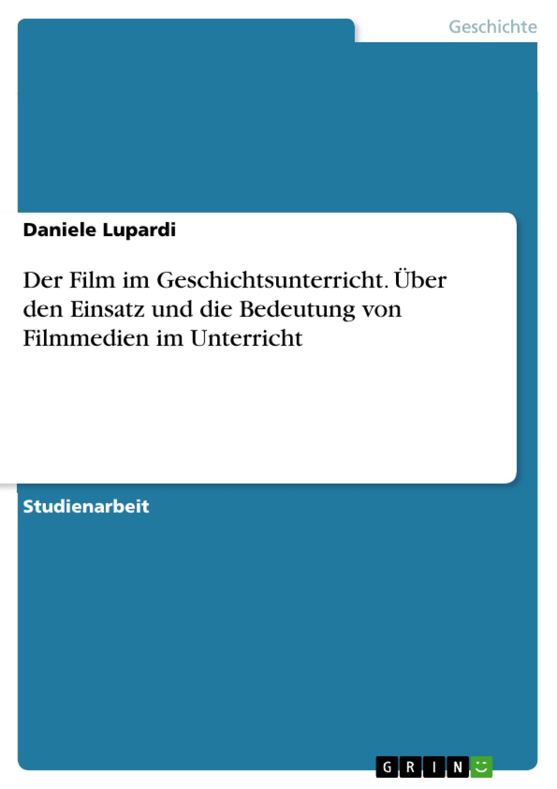 Der Film im Geschichtsunterricht. Über den Einsatz und die Bedeutung von Fi ...