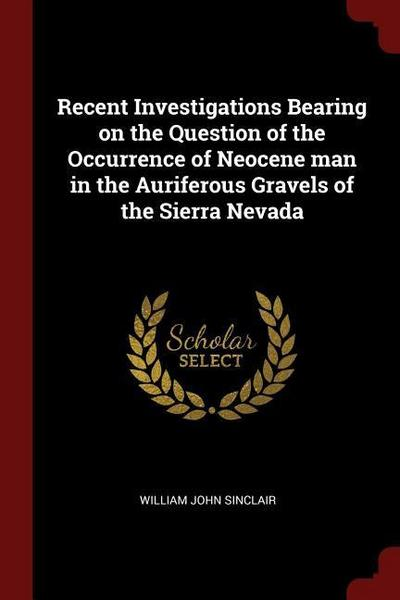 Recent Investigations Bearing on the Question of the Occurrence of Neocene Man in the Auriferous Gravels of the Sierra Nevada