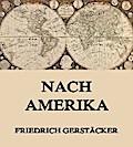 9783849615543 - Friedrich Gerstäcker: Nach Amerika - Voll Illustrierte und biographisch kommentierte Gesamtausgabe - Livre