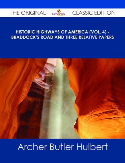 Historic Highways of America (Vol. 4) - Braddock's Road and Three Relative Papers - The Original Classic Edition