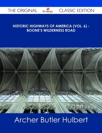 Historic Highways of America (Vol. 6) - Boone's Wilderness Road - The Original Classic Edition