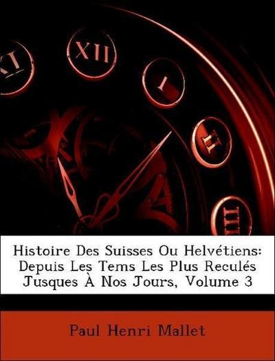Histoire Des Suisses Ou Helvétiens: Depuis Les Tems Les Plus Reculés Jusques À Nos Jours, Volume 3