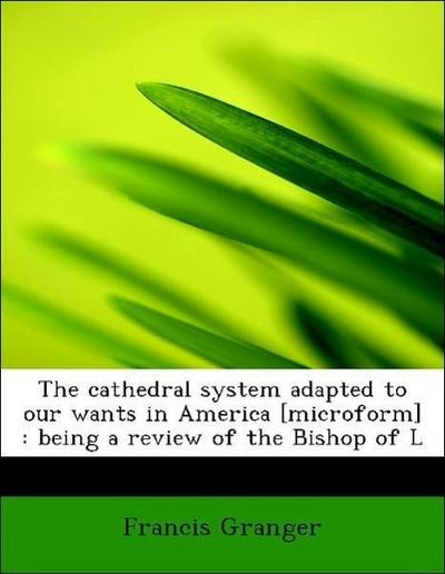 The cathedral system adapted to our wants in America [microform] : being a review of the Bishop of L