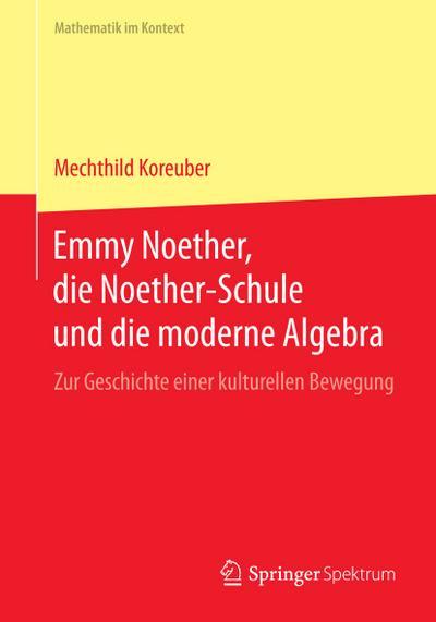 Emmy Noether, die Noether-Schule und die moderne Algebra